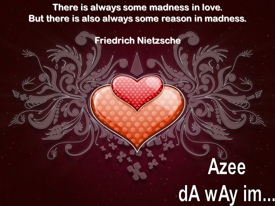 There is always some madness in love.But there is also always some reason in madness.