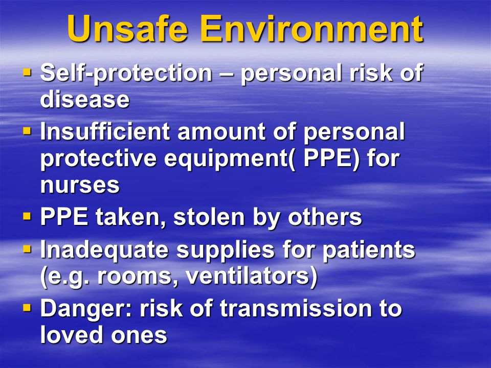 Unsafe Environment  Self-protection – personal risk of disease  Insufficient amount of personal protective equipment( PPE) for nurses  PPE taken, stolen by others  Inadequate supplies for patients (e.g.
