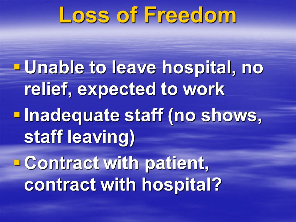 Loss of Freedom  Unable to leave hospital, no relief, expected to work  Inadequate staff (no shows, staff leaving)  Contract with patient, contract with hospital