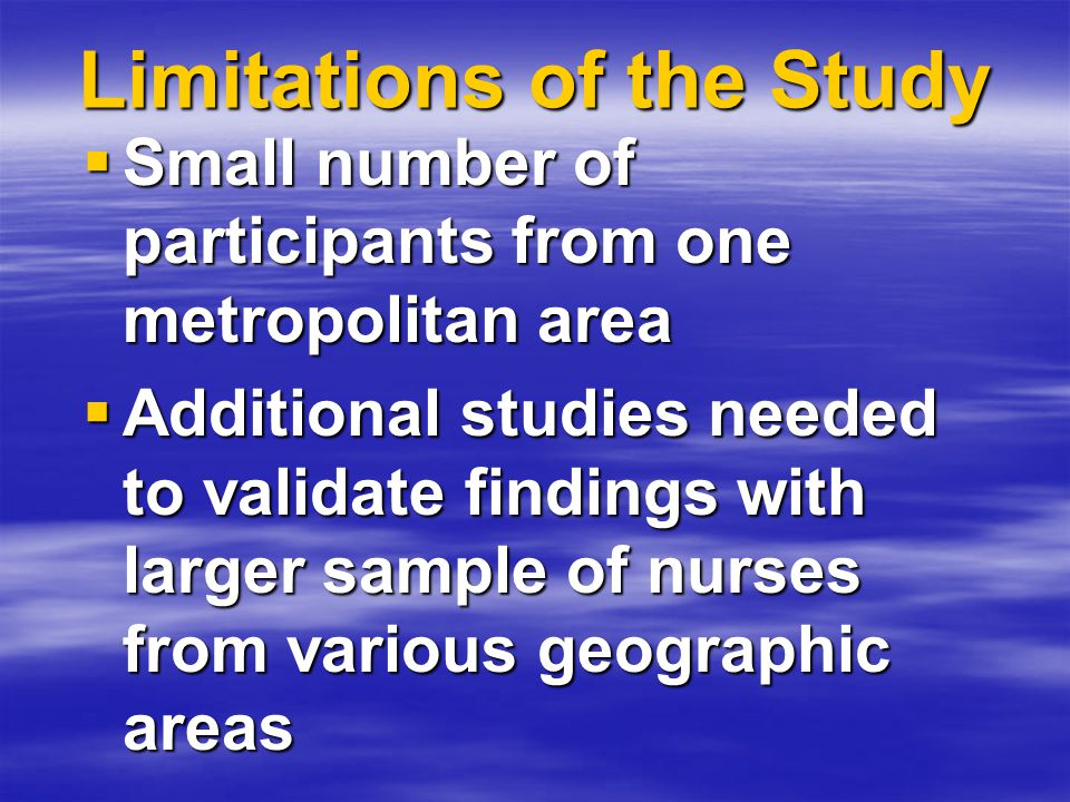 Limitations of the Study  Small number of participants from one metropolitan area  Additional studies needed to validate findings with larger sample of nurses from various geographic areas