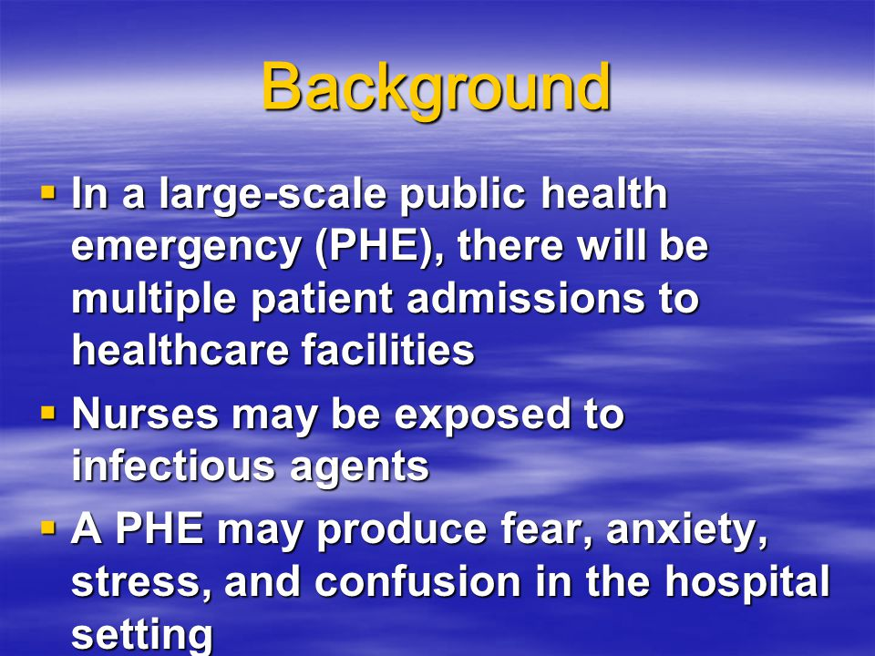 Background  In a large-scale public health emergency (PHE), there will be multiple patient admissions to healthcare facilities  Nurses may be exposed to infectious agents  A PHE may produce fear, anxiety, stress, and confusion in the hospital setting