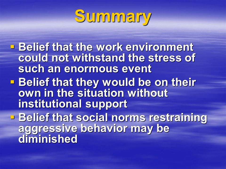 Summary  Belief that the work environment could not withstand the stress of such an enormous event  Belief that they would be on their own in the situation without institutional support  Belief that social norms restraining aggressive behavior may be diminished