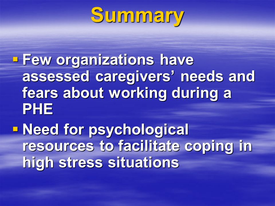 Summary  Few organizations have assessed caregivers' needs and fears about working during a PHE  Need for psychological resources to facilitate coping in high stress situations