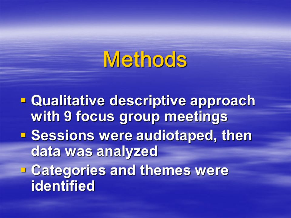 Methods  Qualitative descriptive approach with 9 focus group meetings  Sessions were audiotaped, then data was analyzed  Categories and themes were identified