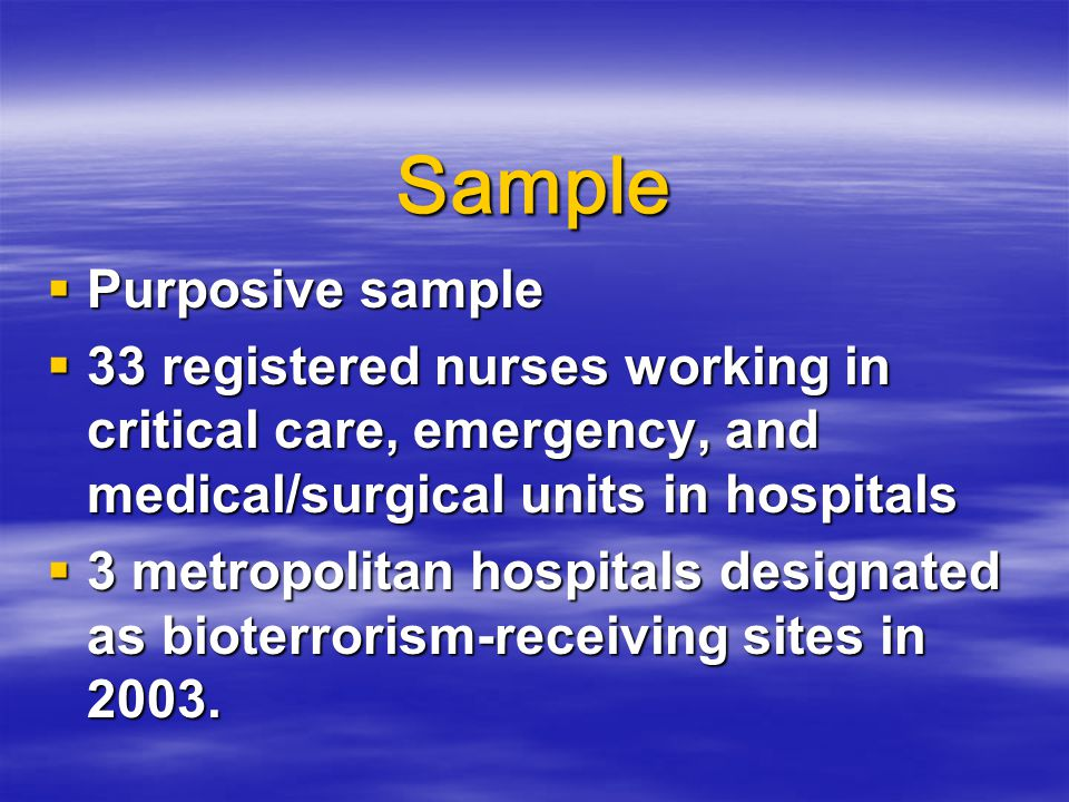 Sample  Purposive sample  33 registered nurses working in critical care, emergency, and medical/surgical units in hospitals  3 metropolitan hospitals designated as bioterrorism-receiving sites in 2003.
