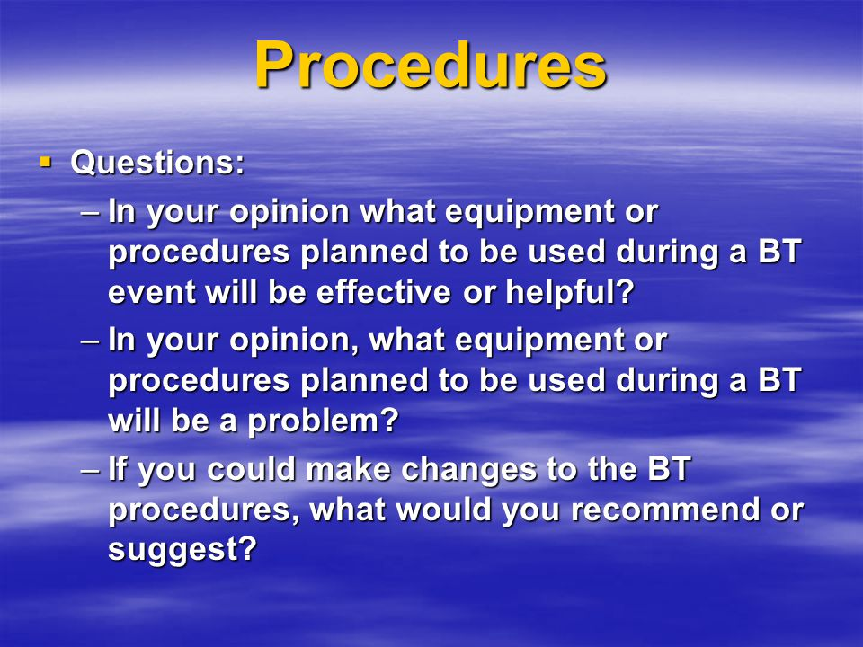 Procedures  Questions: –In your opinion what equipment or procedures planned to be used during a BT event will be effective or helpful.