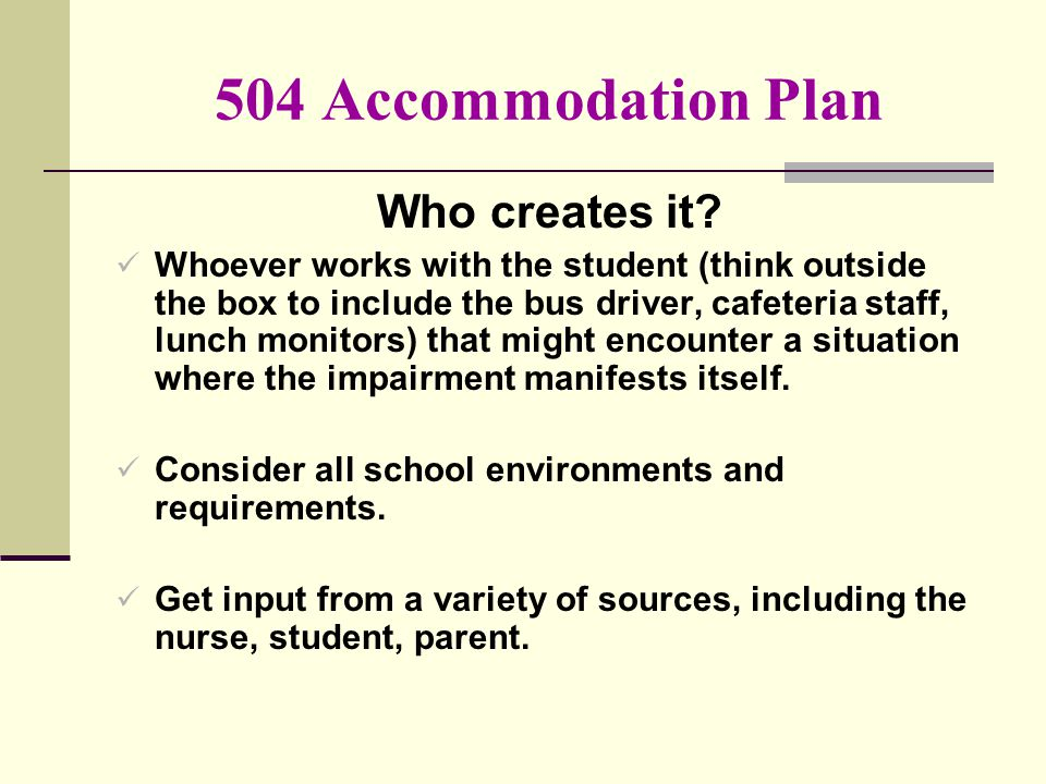 504 Accommodation Plan Who creates it? Whoever works with the student (think outside the box to include the bus driver, cafeteria staff, lunch monitor