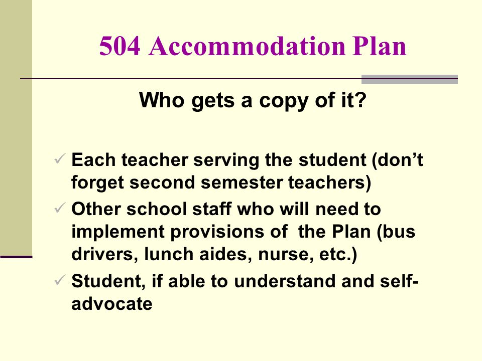 504 Accommodation Plan Who gets a copy of it? Each teacher serving the student (don't forget second semester teachers) Other school staff who will nee