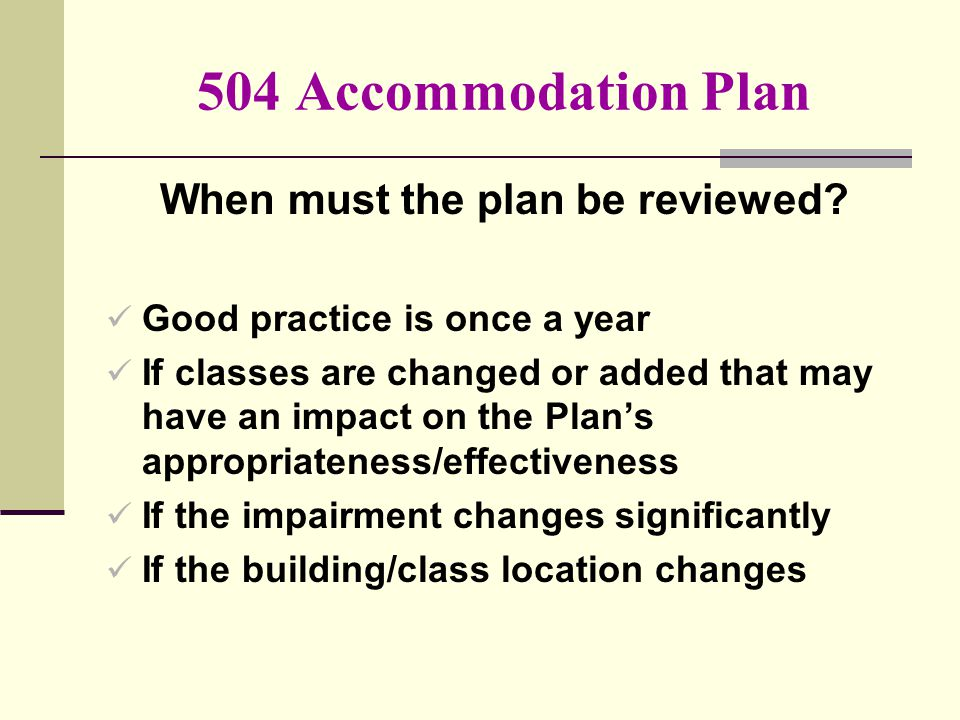 504 Accommodation Plan When must the plan be reviewed? Good practice is once a year If classes are changed or added that may have an impact on the Pla