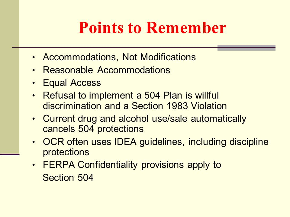 Points to Remember Accommodations, Not Modifications Reasonable Accommodations Equal Access Refusal to implement a 504 Plan is willful discrimination