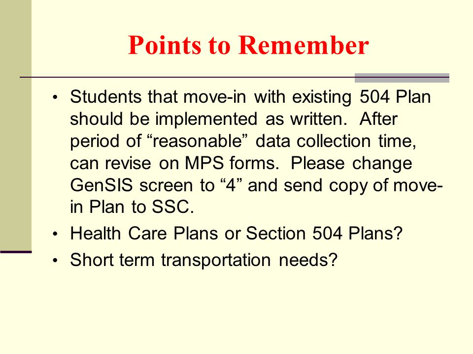 "Points to Remember Students that move-in with existing 504 Plan should be implemented as written. After period of ""reasonable"" data collection time, c"