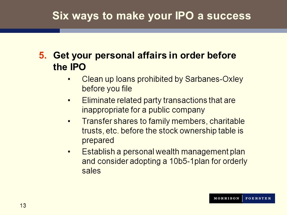 13 5.Get your personal affairs in order before the IPO Clean up loans prohibited by Sarbanes-Oxley before you file Eliminate related party transactions that are inappropriate for a public company Transfer shares to family members, charitable trusts, etc.