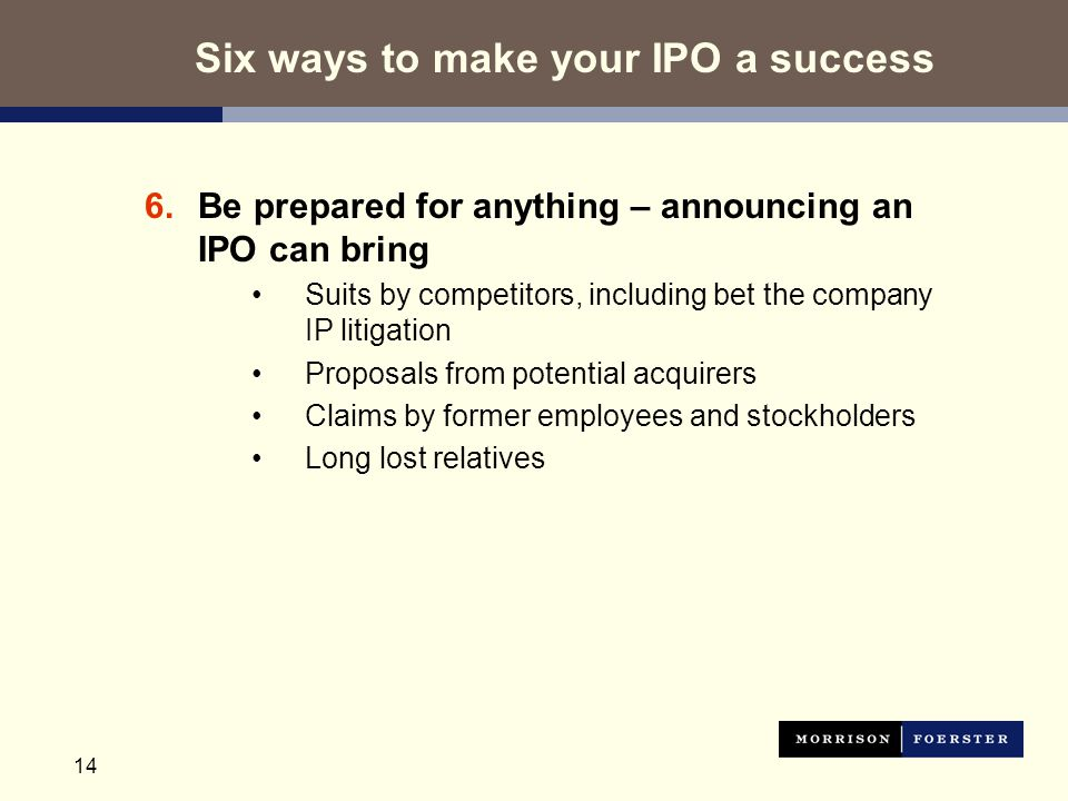 14 6.Be prepared for anything – announcing an IPO can bring Suits by competitors, including bet the company IP litigation Proposals from potential acquirers Claims by former employees and stockholders Long lost relatives Six ways to make your IPO a success