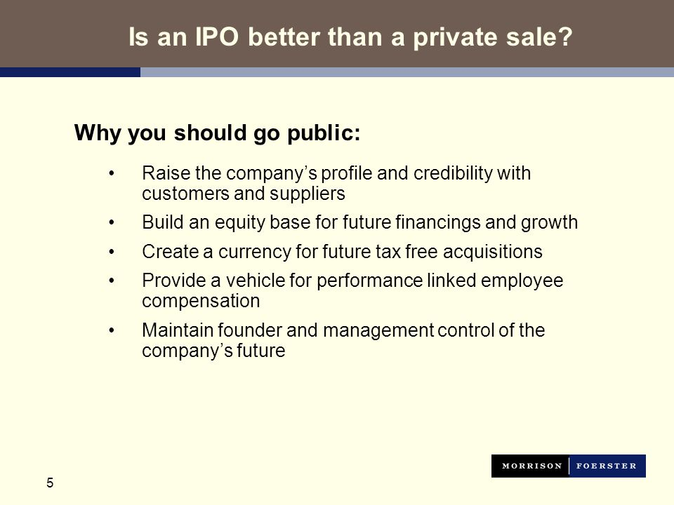 5 Why you should go public: Raise the company's profile and credibility with customers and suppliers Build an equity base for future financings and growth Create a currency for future tax free acquisitions Provide a vehicle for performance linked employee compensation Maintain founder and management control of the company's future Is an IPO better than a private sale
