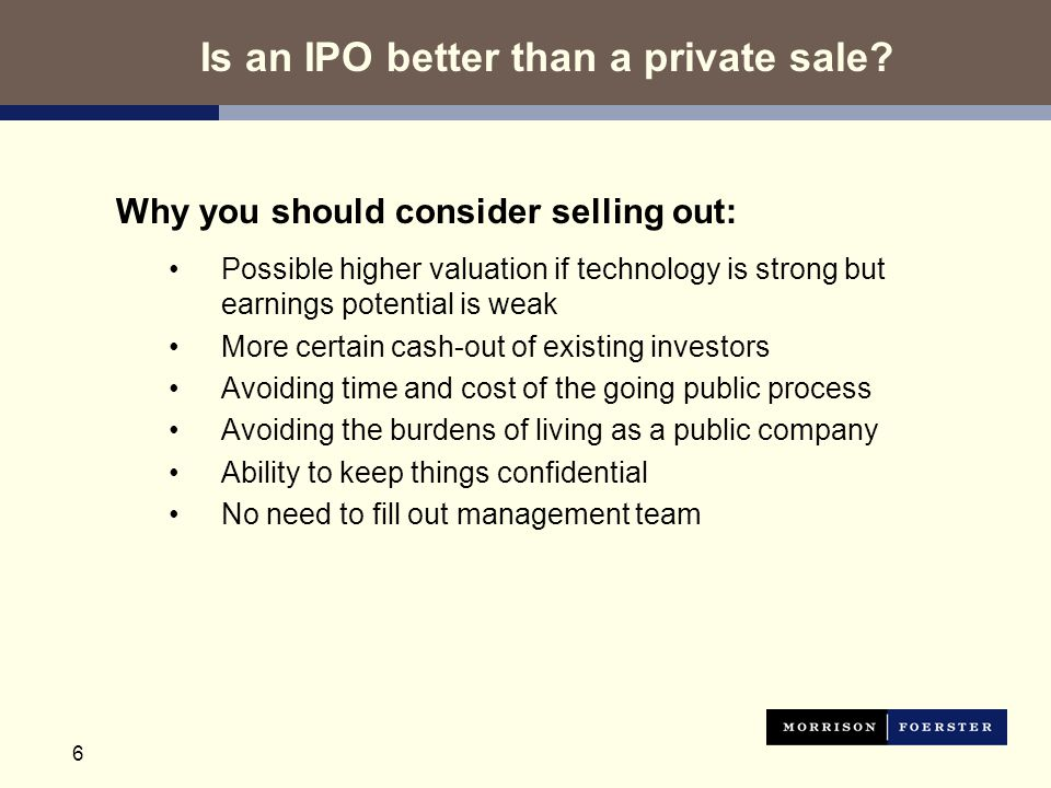 6 Why you should consider selling out: Possible higher valuation if technology is strong but earnings potential is weak More certain cash-out of existing investors Avoiding time and cost of the going public process Avoiding the burdens of living as a public company Ability to keep things confidential No need to fill out management team Is an IPO better than a private sale