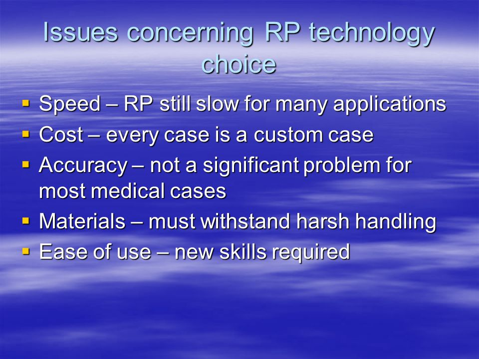 Issues concerning RP technology choice  Speed – RP still slow for many applications  Cost – every case is a custom case  Accuracy – not a significa