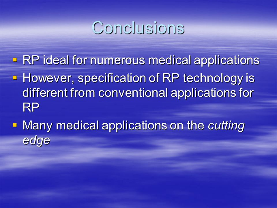 Conclusions  RP ideal for numerous medical applications  However, specification of RP technology is different from conventional applications for RP