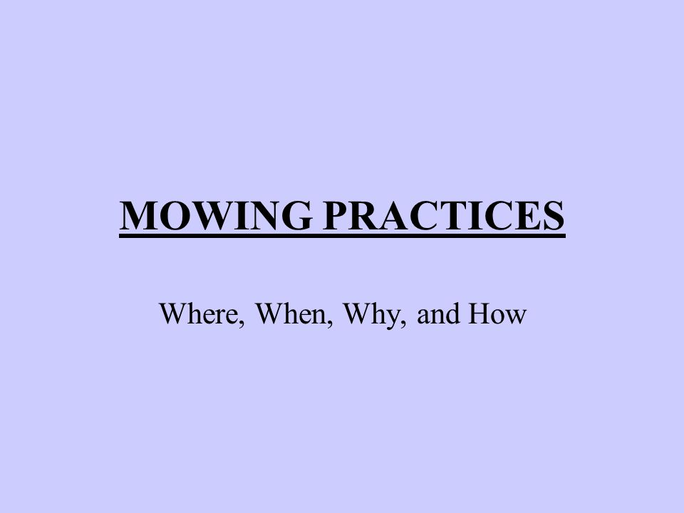 MOWING PRACTICES Where, When, Why, and How