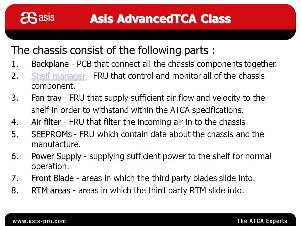 Asis AdvancedTCA Class 6 - Power supply 2 - Shelf manager 4 - Air filter 3 - Fan tray 6 -Rear power connection 5 - Rear SEEPROM Cover 1 - Backplane 7 - Front Blades Front View Rear View 8 - RTM insertion area