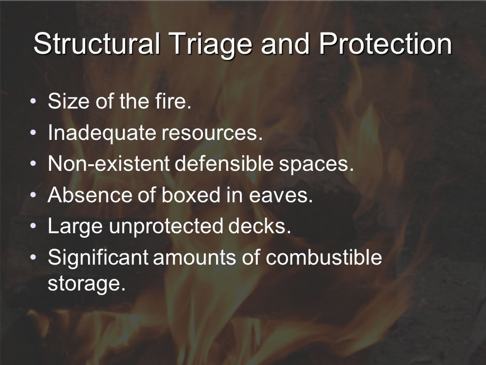 Structural Triage and Protection Size of the fire. Inadequate resources. Non-existent defensible spaces. Absence of boxed in eaves. Large unprotected