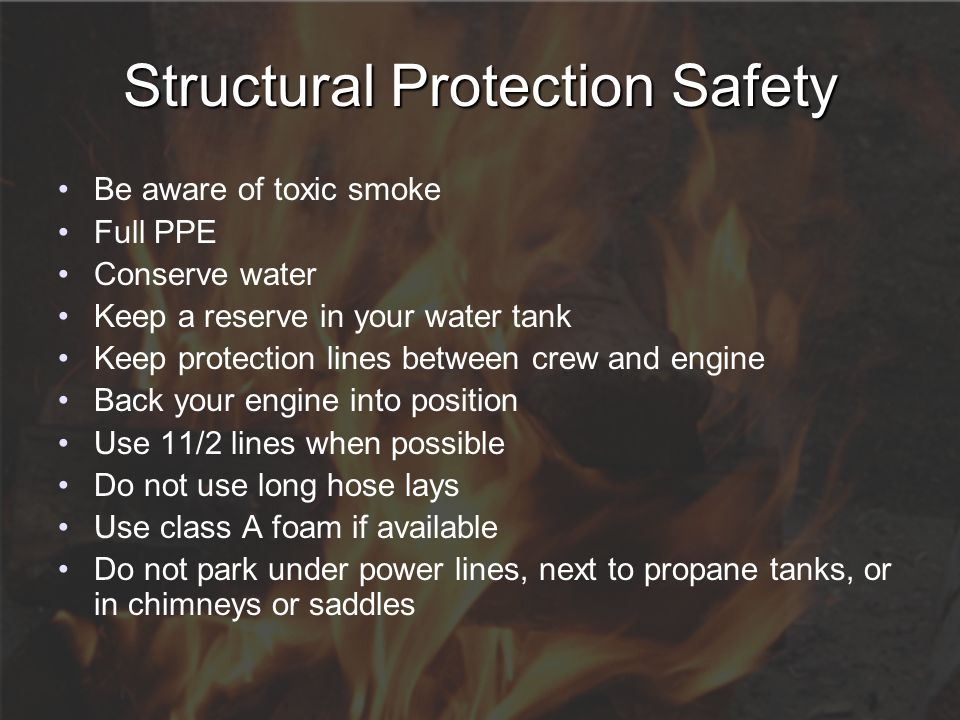 Structural Protection Safety Be aware of toxic smoke Full PPE Conserve water Keep a reserve in your water tank Keep protection lines between crew and
