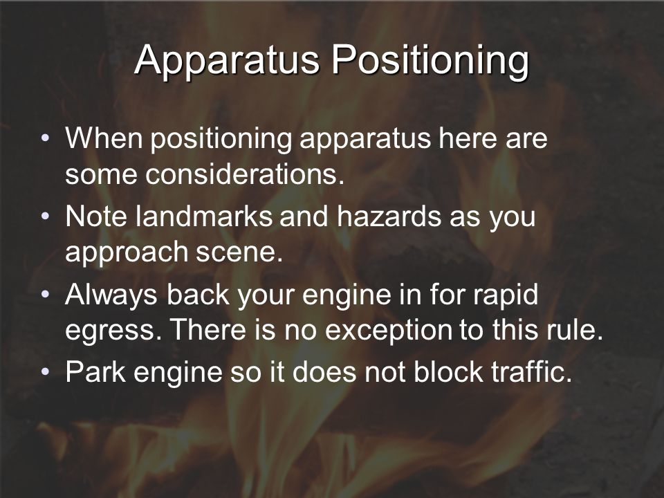 Apparatus Positioning When positioning apparatus here are some considerations. Note landmarks and hazards as you approach scene. Always back your engi