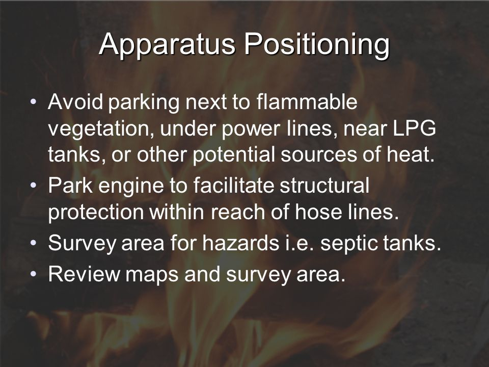 Apparatus Positioning Avoid parking next to flammable vegetation, under power lines, near LPG tanks, or other potential sources of heat. Park engine t