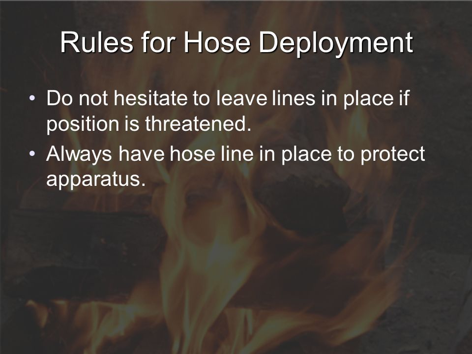 Rules for Hose Deployment Do not hesitate to leave lines in place if position is threatened. Always have hose line in place to protect apparatus.