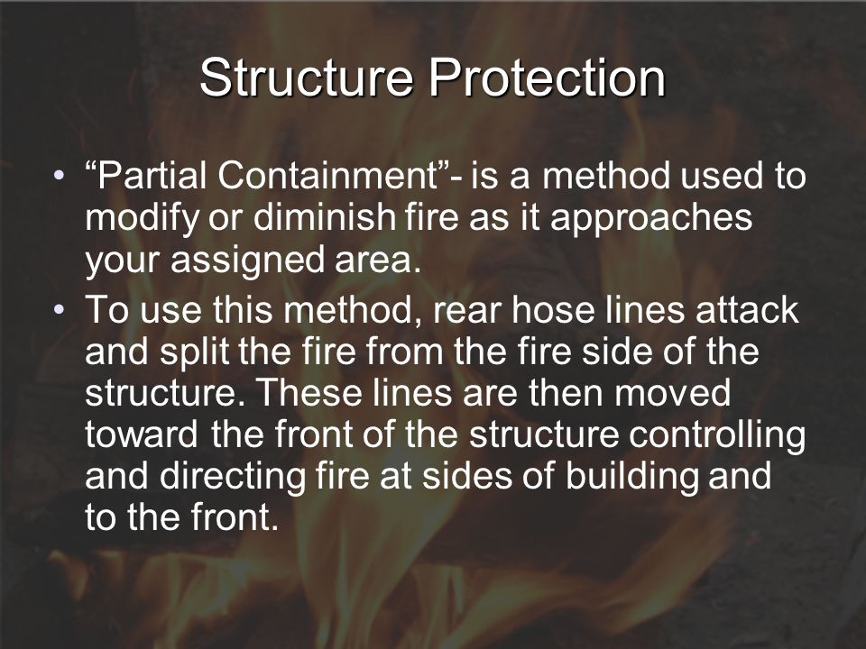 "Structure Protection ""Partial Containment""- is a method used to modify or diminish fire as it approaches your assigned area. To use this method, rear"
