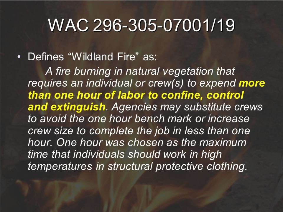 "WAC 296-305-07001/19 Defines ""Wildland Fire"" as: A fire burning in natural vegetation that requires an individual or crew(s) to expend more than one h"