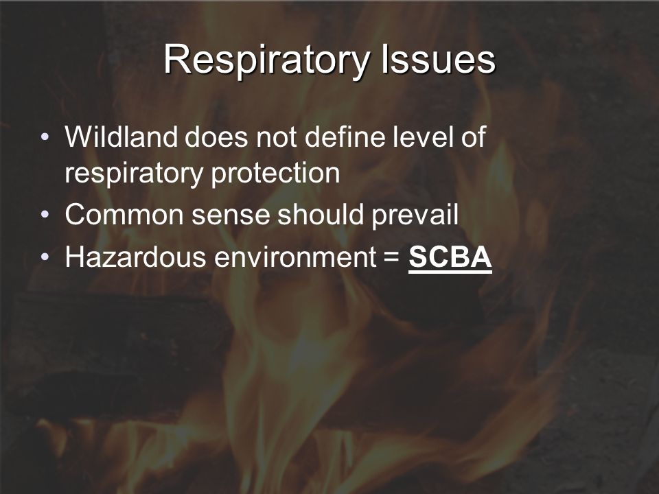 Respiratory Issues Wildland does not define level of respiratory protection Common sense should prevail Hazardous environment = SCBA