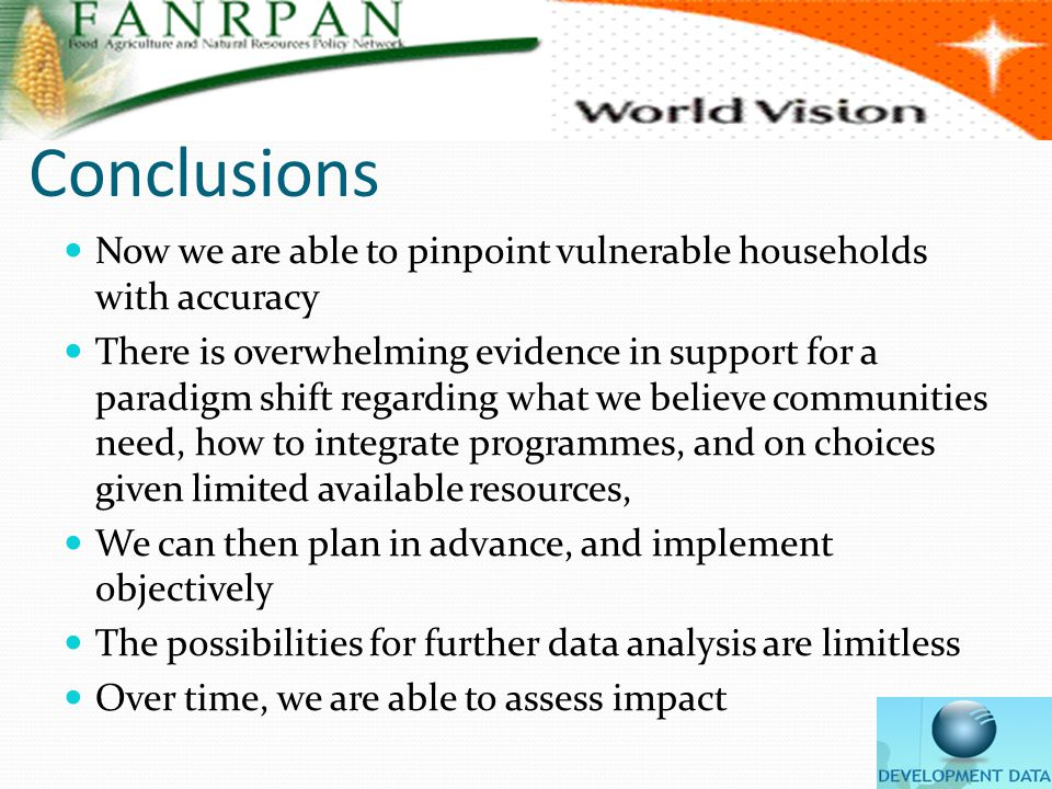 Conclusions Now we are able to pinpoint vulnerable households with accuracy There is overwhelming evidence in support for a paradigm shift regarding what we believe communities need, how to integrate programmes, and on choices given limited available resources, We can then plan in advance, and implement objectively The possibilities for further data analysis are limitless Over time, we are able to assess impact