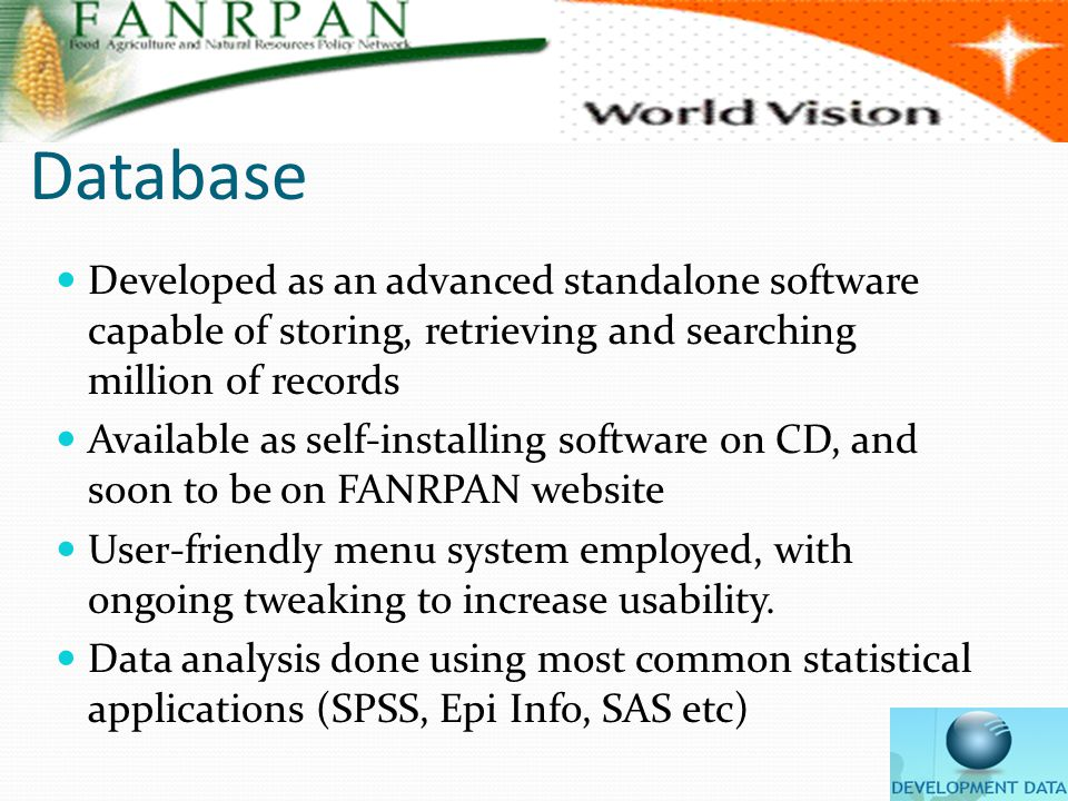 Database Developed as an advanced standalone software capable of storing, retrieving and searching million of records Available as self-installing software on CD, and soon to be on FANRPAN website User-friendly menu system employed, with ongoing tweaking to increase usability.