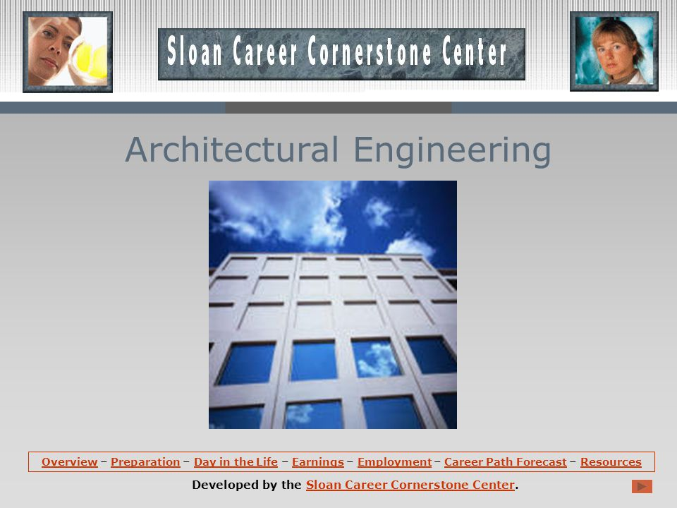 OverviewOverview – Preparation – Day in the Life – Earnings – Employment – Career Path Forecast – ResourcesPreparationDay in the LifeEarningsEmploymentCareer Path ForecastResources Developed by the Sloan Career Cornerstone Center.Sloan Career Cornerstone Center Architectural Engineering