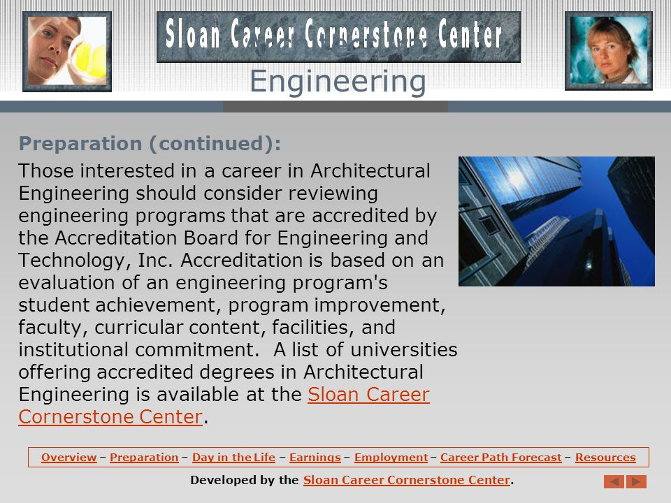 Preparation (continued): Those interested in a career in Architectural Engineering should consider reviewing engineering programs that are accredited by the Accreditation Board for Engineering and Technology, Inc.