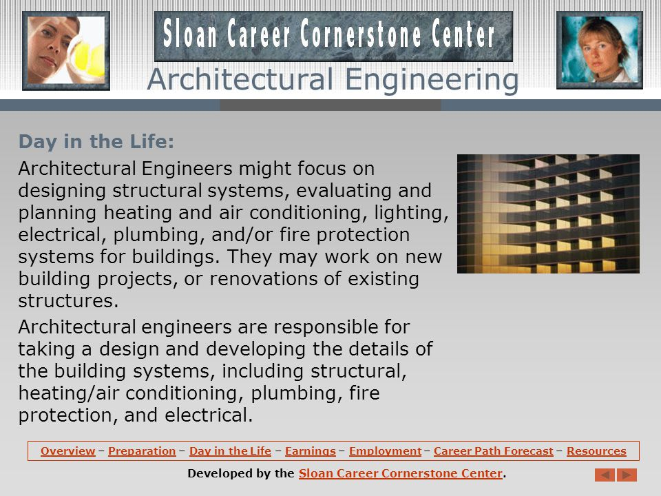 Day in the Life: Architectural Engineers might focus on designing structural systems, evaluating and planning heating and air conditioning, lighting, electrical, plumbing, and/or fire protection systems for buildings.