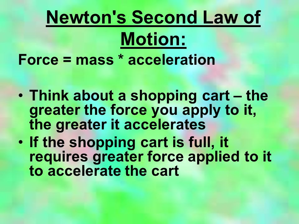 Newton's Second Law of Motion: Force = mass * acceleration Think about a shopping cart – the greater the force you apply to it, the greater it acceler