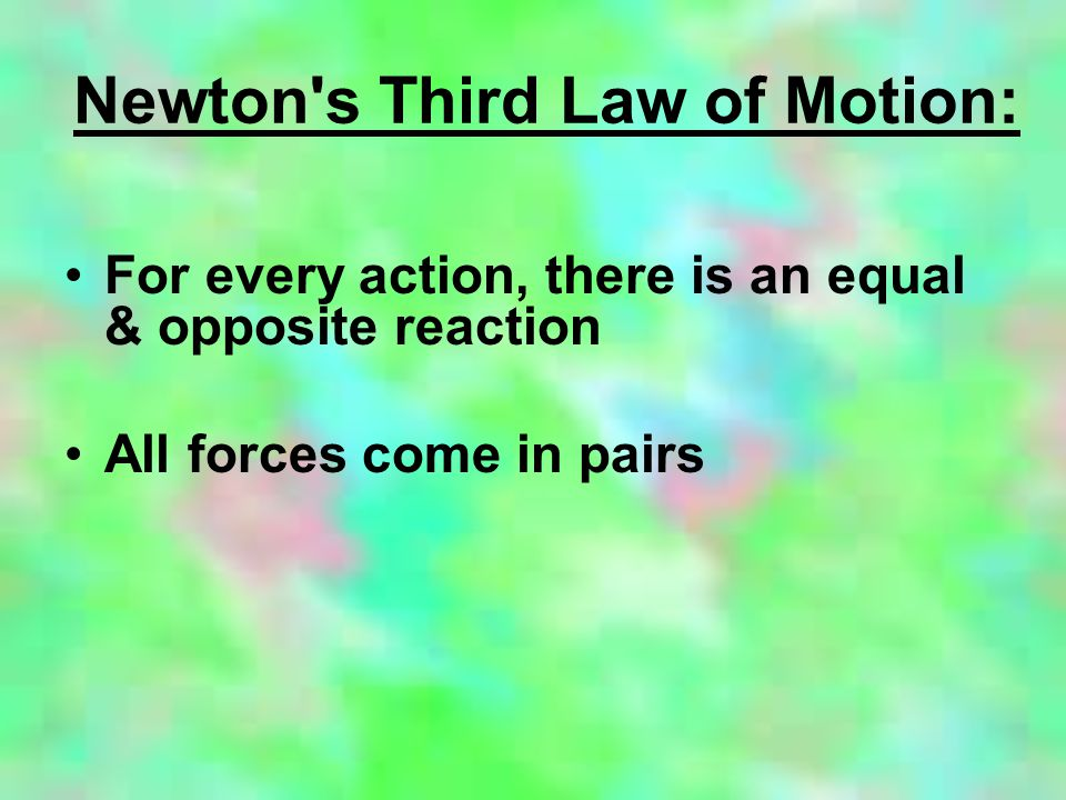 Newton s Third Law of Motion: For every action, there is an equal & opposite reaction All forces come in pairs