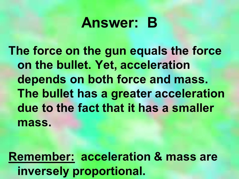 Answer: B The force on the gun equals the force on the bullet. Yet, acceleration depends on both force and mass. The bullet has a greater acceleration