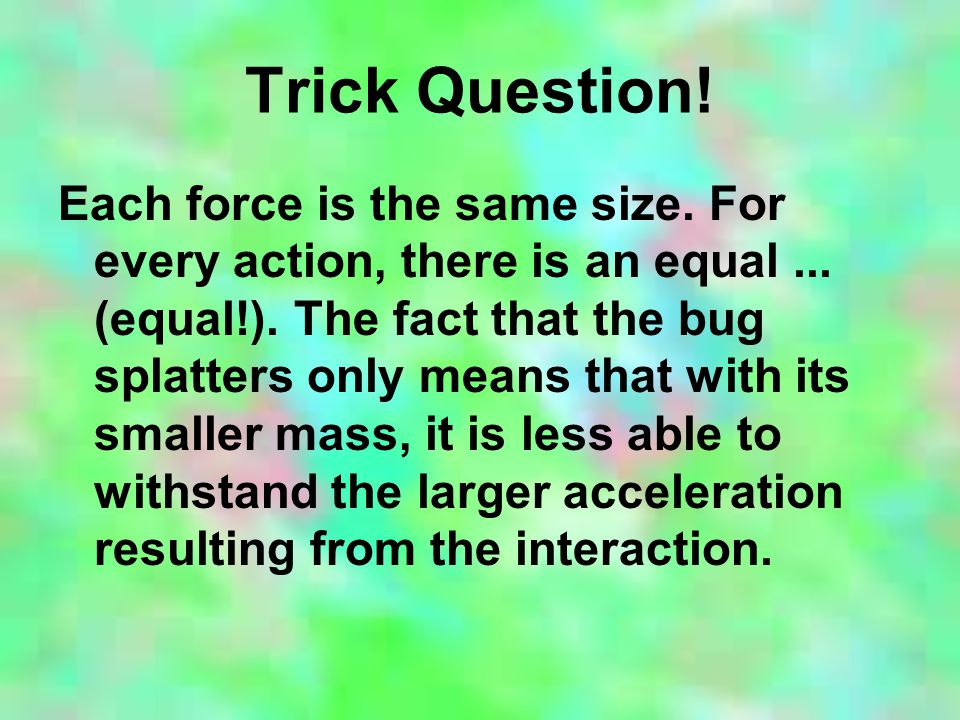 Trick Question. Each force is the same size. For every action, there is an equal...
