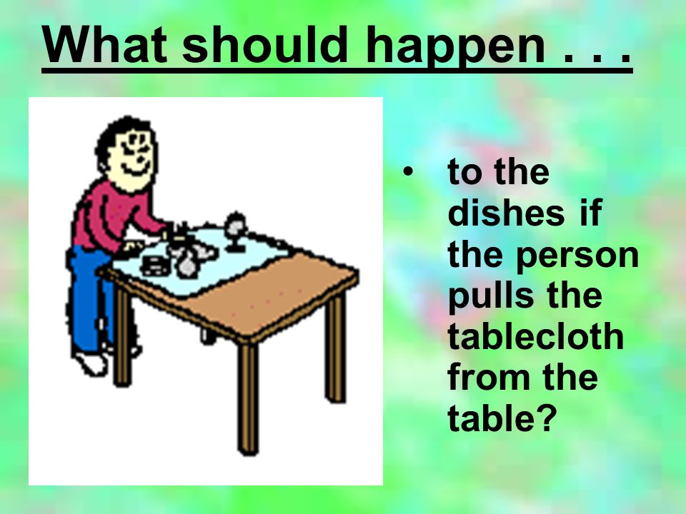 What should happen... to the dishes if the person pulls the tablecloth from the table?