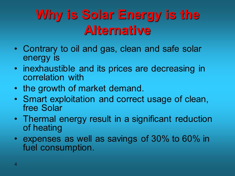 5 Why is Solar Energy is the Alternative Desired by-products of utilizing solar energy are: decrease in greenhouse gases and other pollutant emissions conservation of finite natural resources highly economical – minimal water heating costs and virtually no maintenance expenses