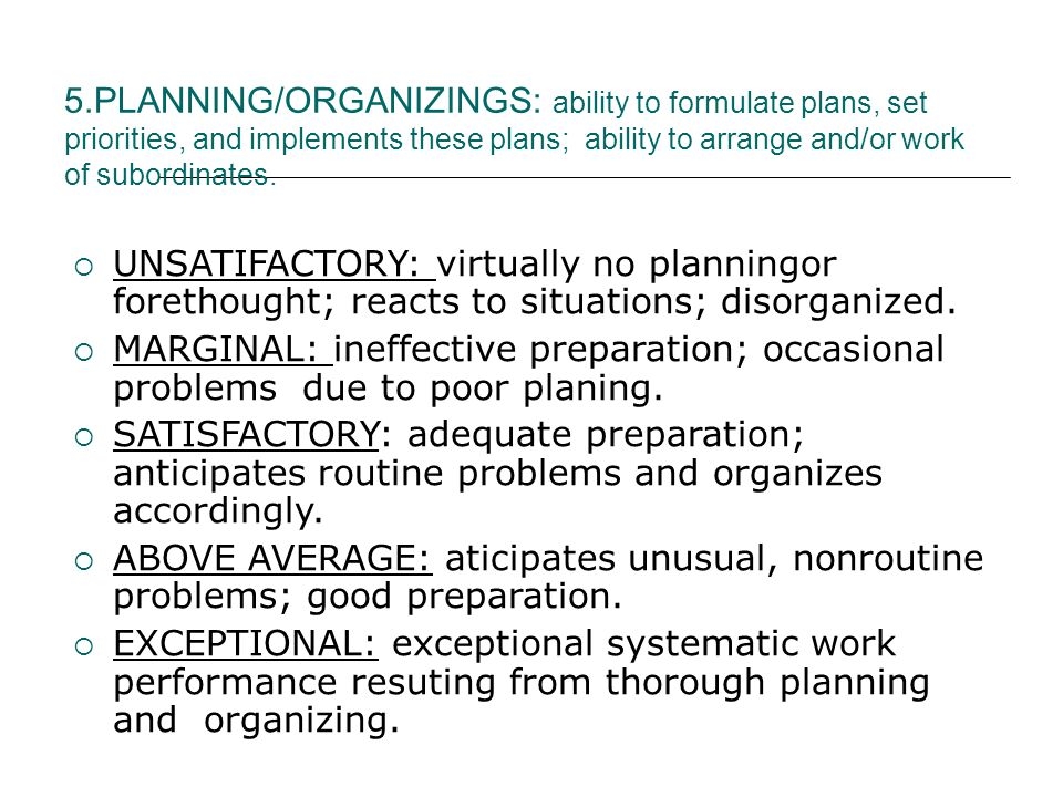 5.PLANNING/ORGANIZINGS: ability to formulate plans, set priorities, and implements these plans; ability to arrange and/or work of subordinates.