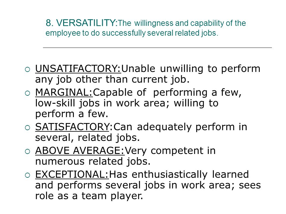 8. VERSATILITY: The willingness and capability of the employee to do successfully several related jobs.  UNSATIFACTORY:Unable unwilling to perform an