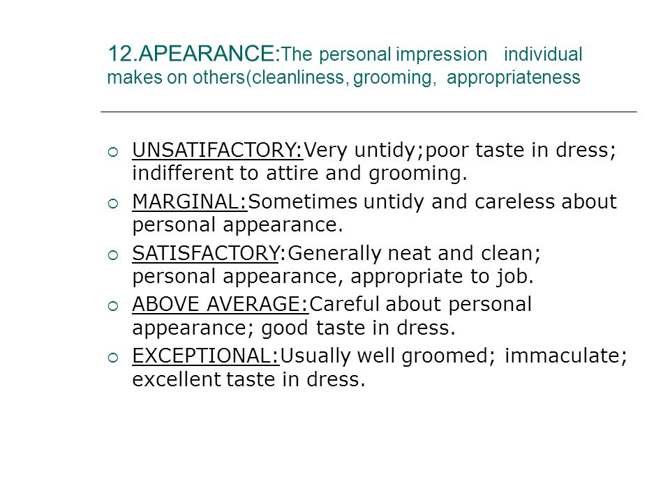 12.APEARANCE: The personal impression individual makes on others(cleanliness, grooming, appropriateness  UNSATIFACTORY:Very untidy;poor taste in dress; indifferent to attire and grooming.