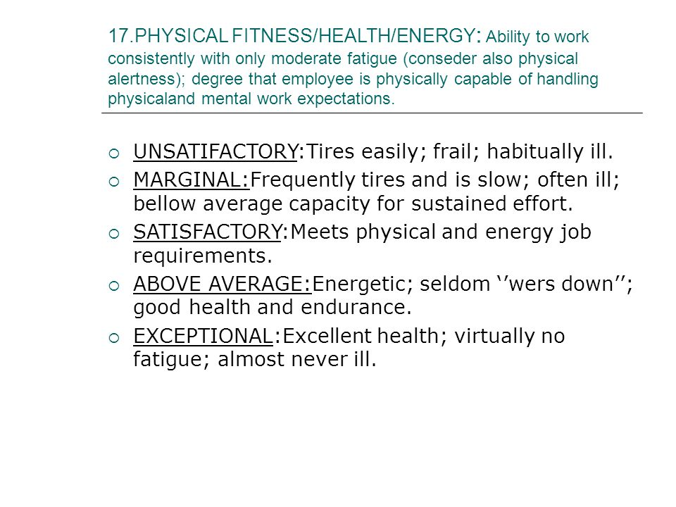 17.PHYSICAL FITNESS/HEALTH/ENERGY : Ability to work consistently with only moderate fatigue (conseder also physical alertness); degree that employee is physically capable of handling physicaland mental work expectations.
