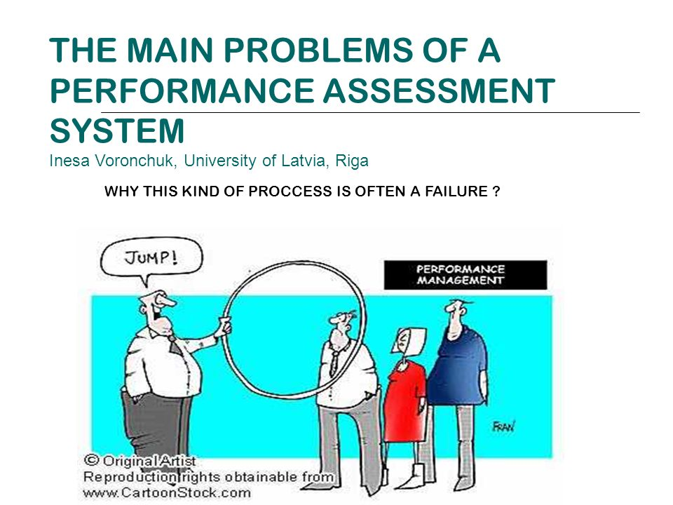 THE MAIN PROBLEMS OF A PERFORMANCE ASSESSMENT SYSTEM Inesa Voronchuk, University of Latvia, Riga WHY THIS KIND OF PROCCESS IS OFTEN A FAILURE