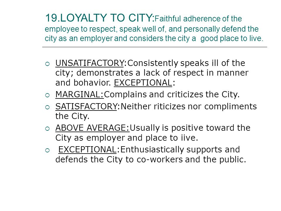 19.LOYALTY TO CITY: Faithful adherence of the employee to respect, speak well of, and personally defend the city as an employer and considers the city a good place to live.