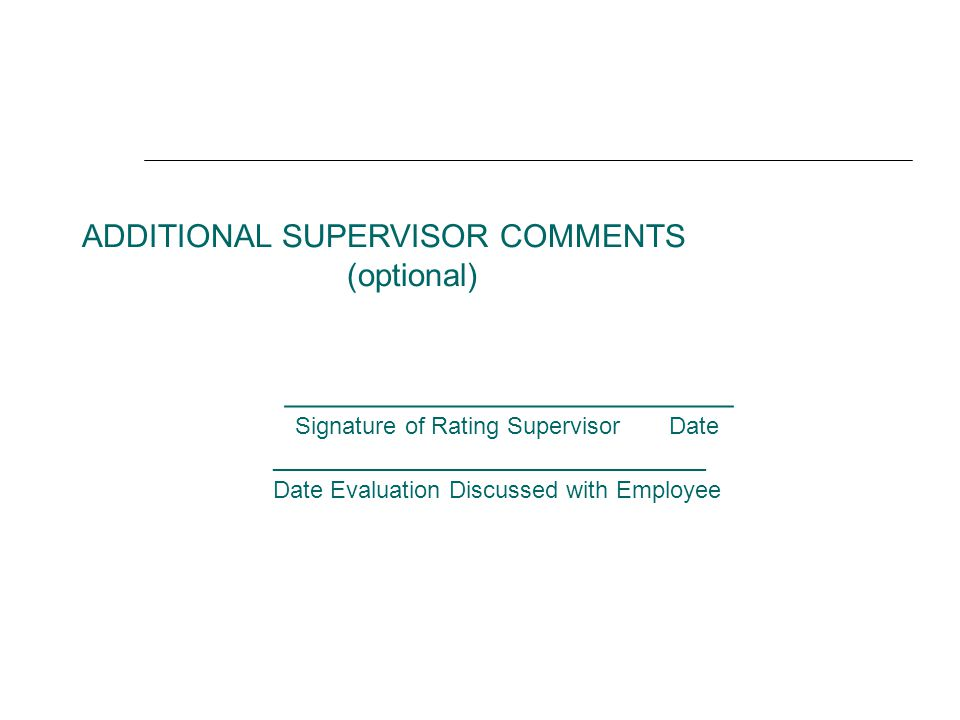 ADDITIONAL SUPERVISOR COMMENTS (optional) _________________________ Signature of Rating Supervisor Date _____________________________ Date Evaluation Discussed with Employee
