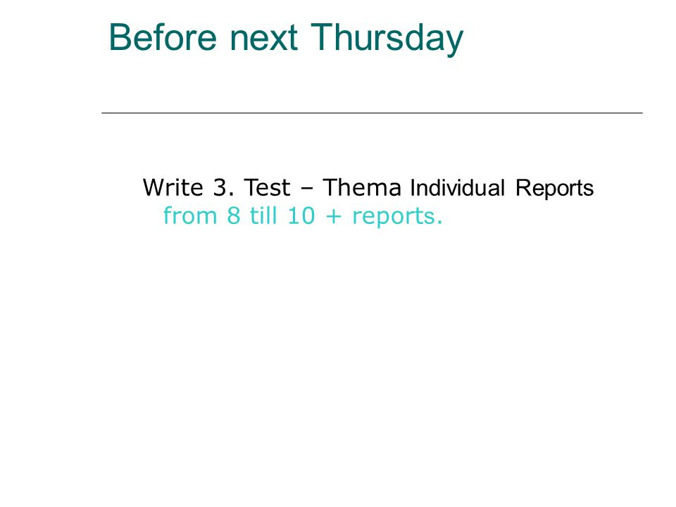 Before next Thursday Write 3. Test – Thema Individual Reports from 8 till 10 + report s.